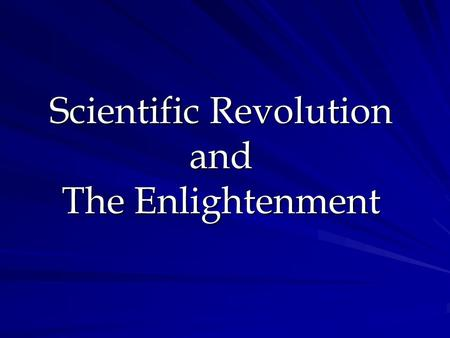 "Scientific Revolution and The Enlightenment Scientific Revolution- AKA- ""The Age of Reason"" Sci. Rev. = new way of examining the world logically Began."