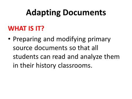 Adapting Documents WHAT IS IT? Preparing and modifying primary source documents so that all students can read and analyze them in their history classrooms.