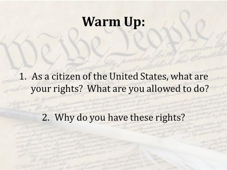 Warm Up: 1.As a citizen of the United States, what are your rights? What are you allowed to do? 2.Why do you have these rights?