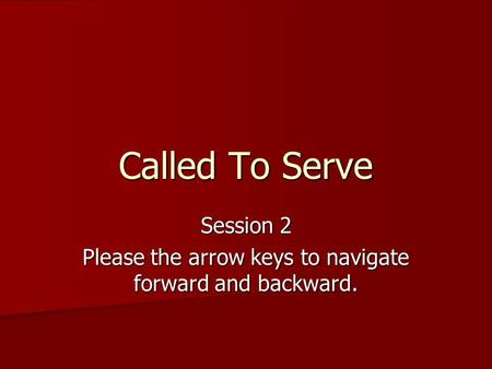 Called To Serve Session 2 Please the arrow keys to navigate forward and backward.