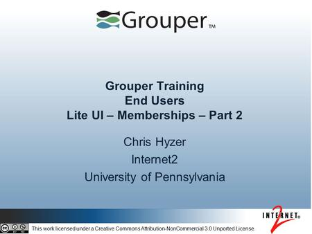Grouper Training End Users Lite UI – Memberships – Part 2 Chris Hyzer Internet2 University of Pennsylvania This work licensed under a Creative Commons.