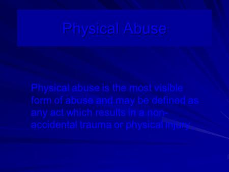 Physical Abuse Physical abuse is the most visible form of abuse and may be defined as any act which results in a non- accidental trauma or physical injury.