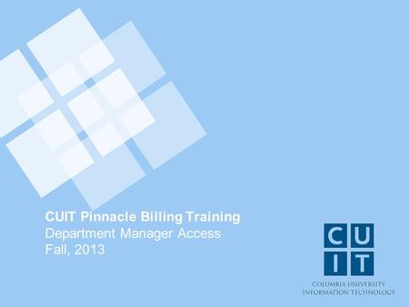 CUIT Pinnacle Billing Training Department Manager Access Fall, 2013.