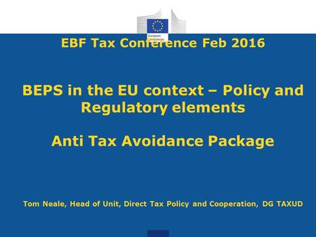 EBF Tax Conference Feb 2016 BEPS in the EU context – Policy and Regulatory elements Anti Tax Avoidance Package Tom Neale, Head of Unit, Direct Tax.