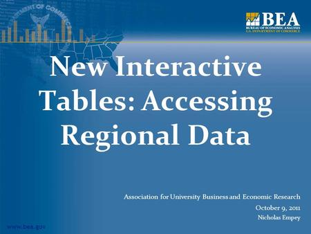 Www.bea.gov New Interactive Tables: Accessing Regional Data Association for University Business and Economic Research October 9, 2011 Nicholas Empey.