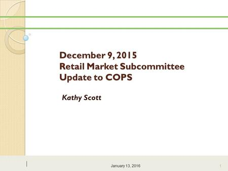 December 9, 2015 Retail Market Subcommittee Update to COPS Kathy Scott January 13, 2016 1.
