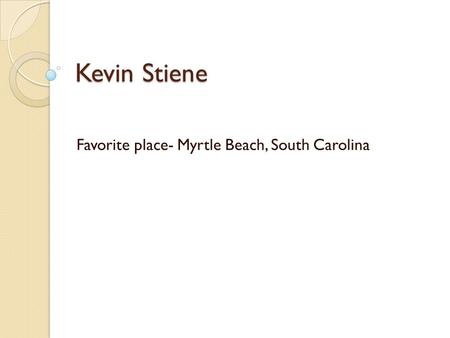 Kevin Stiene Favorite place- Myrtle Beach, South Carolina.