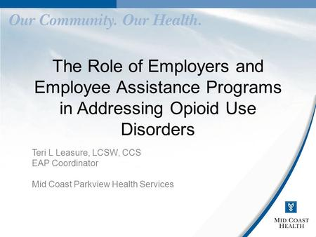 The Role of Employers and Employee Assistance Programs in Addressing Opioid Use Disorders Teri L Leasure, LCSW, CCS EAP Coordinator Mid Coast Parkview.