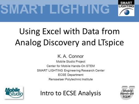 SMART LIGHTING Using Excel with Data from Analog Discovery and LTspice K. A. Connor Mobile Studio Project Center for Mobile Hands-On STEM SMART LIGHTING.