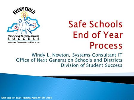 KSIS End-of-Year Training, April 29-30, 2014 Windy L. Newton, Systems Consultant IT Office of Next Generation Schools and Districts Division of Student.