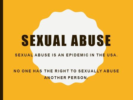 SEXUAL ABUSE SEXUAL ABUSE IS AN EPIDEMIC IN THE USA. NO ONE HAS THE RIGHT TO SEXUALLY ABUSE ANOTHER PERSON.