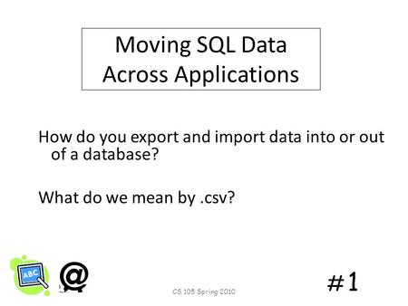 # 1# 1 Moving SQL Data Across Applications How do you export and import data into or out of a database? What do we mean by.csv? CS 105 Spring 2010.