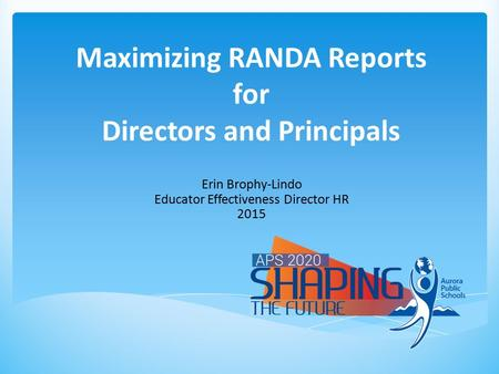 Maximizing RANDA Reports for Directors and Principals Erin Brophy-Lindo Educator Effectiveness Director HR 2015.