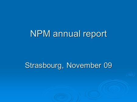NPM annual report Strasbourg, November 09. Content of the presentation  1. Obligation to produce an annual report  2. Who is the target audience? 