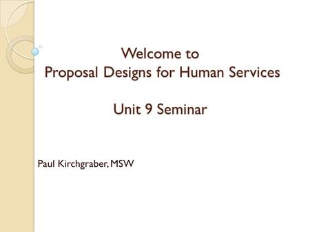 Welcome to Proposal Designs for Human Services Unit 9 Seminar Paul Kirchgraber, MSW.