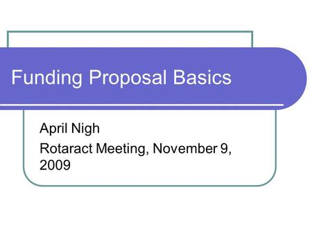 Funding Proposal Basics April Nigh Rotaract Meeting, November 9, 2009.