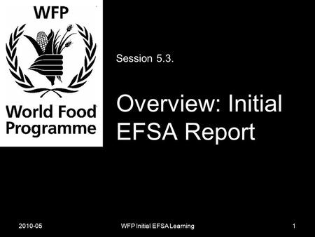 2010-05WFP Initial EFSA Learning Session 5.3. Overview: Initial EFSA Report 1.
