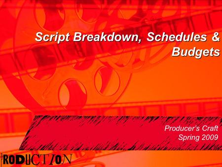 Script Breakdown, Schedules & Budgets Producer's Craft Spring 2009.