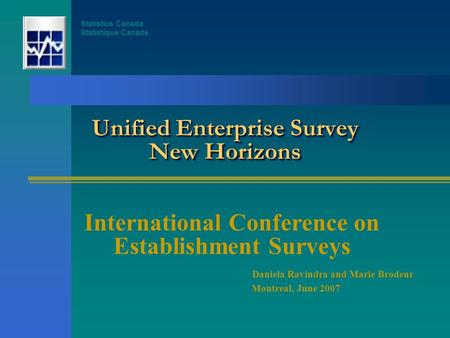 Unified Enterprise Survey New Horizons International Conference on Establishment Surveys Daniela Ravindra and Marie Brodeur Montreal, June 2007 Statistics.