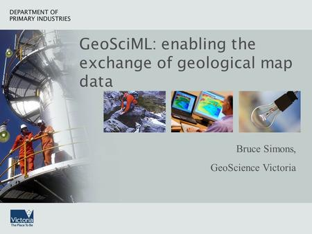 GeoSciML: Enabling the exchange of geological map data DEPARTMENT OF PRIMARY INDUSTRIES GeoSciML: a geoscience exchange language GeoSciML: enabling the.