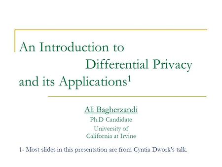 An Introduction to Differential Privacy and its Applications 1 Ali Bagherzandi Ph.D Candidate University of California at Irvine 1- Most slides in this.