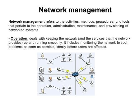 Network management Network management refers to the activities, methods, procedures, and tools that pertain to the operation, administration, maintenance,