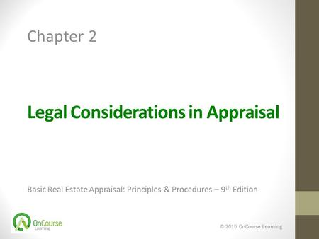 Legal Considerations in Appraisal Basic Real Estate Appraisal: Principles & Procedures – 9 th Edition © 2015 OnCourse Learning Chapter 2.