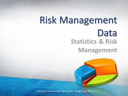 Copyright © Texas Education Agency, 2012. All rights reserved. 1 Risk Management Data Statistics & Risk Management.