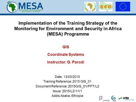 Date: 13/03/2015 Training Reference: 2015 GIS_01 Document Reference: 2015GIS_01/PPT/L2 Issue: 2015/L2/1/V1 Addis Ababa, Ethiopia GIS Coordinate Systems.