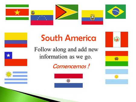 South America Follow along and add new information as we go. Comencemos !