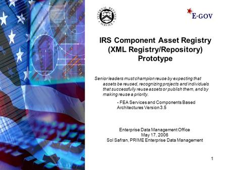 1 IRS Component Asset Registry (XML Registry/Repository) Prototype Senior leaders must champion reuse by expecting that assets be reused, recognizing projects.