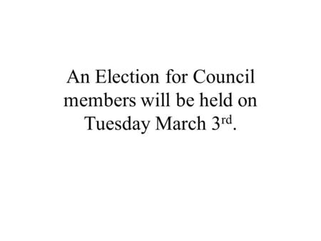 An Election for Council members will be held on Tuesday March 3 rd.