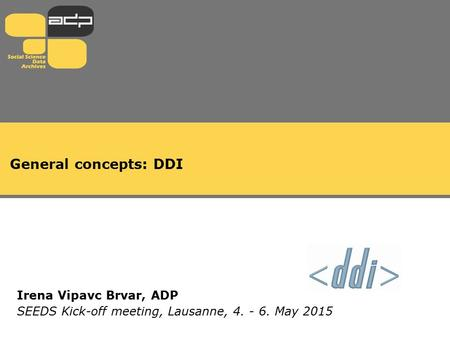 General concepts: DDI Irena Vipavc Brvar, ADP SEEDS Kick-off meeting, Lausanne, 4. - 6. May 2015.