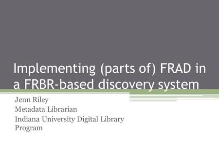 Implementing (parts of) FRAD in a FRBR-based discovery system Jenn Riley Metadata Librarian Indiana University Digital Library Program.