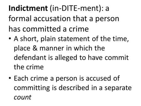 Indictment (in-DITE-ment): a formal accusation that a person has committed a crime A short, plain statement of the time, place & manner in which the defendant.