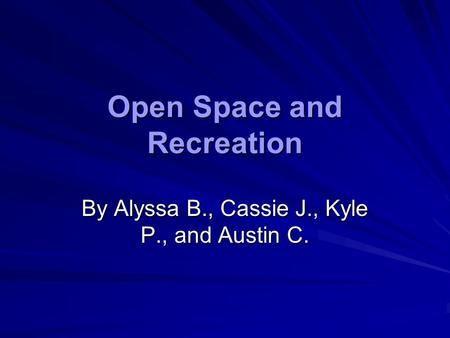 Open Space and Recreation By Alyssa B., Cassie J., Kyle P., and Austin C.
