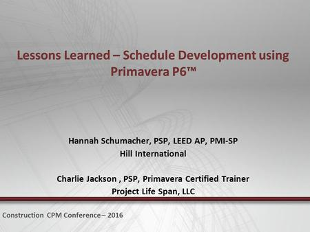 Hannah Schumacher, PSP, LEED AP, PMI-SP Hill International Charlie Jackson, PSP, Primavera Certified Trainer Project Life Span, LLC Construction CPM Conference.