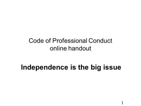 1 Code of Professional Conduct online handout Independence is the big issue.