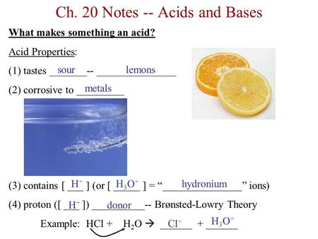 Ch. 20 Notes -- Acids and Bases What makes something an acid? Acid Properties: (1) tastes _______-- _______________ (2) corrosive to _________ (3) contains.