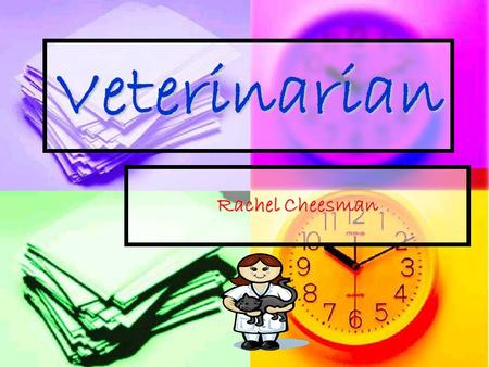 Veterinarian Rachel Cheesman. What is a veterinarian? Veterinarians take proper care of animals until they are well enough to go home and take care of.