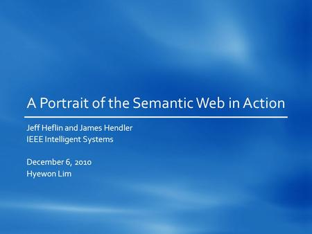 A Portrait of the Semantic Web in Action Jeff Heflin and James Hendler IEEE Intelligent Systems December 6, 2010 Hyewon Lim.
