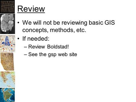 Review We will not be reviewing basic GIS concepts, methods, etc. If needed: –Review Boldstad! –See the gsp web site.
