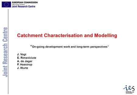 "1 Catchment Characterisation and Modelling "" On-going development work and long-term perspectives"" J. Vogt E. Rimaviciute A. de Jager P. Haastrup J. Wurtz."