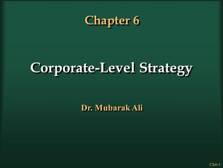 Ch6-1 Chapter 6 Corporate-Level Strategy Dr. Mubarak Ali.