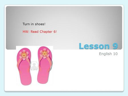 Lesson 9 English 10 Turn in shoes! HW: Read Chapter 6!