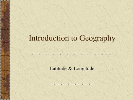 Introduction to Geography Latitude & Longitude. What Is Geography? Physical Geology Cultural Other branches: Cartography Geographic Information Systems.