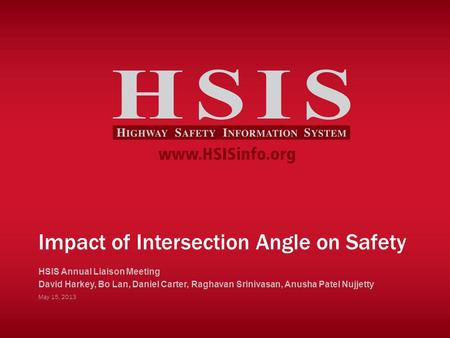 Impact of Intersection Angle on Safety HSIS Annual Liaison Meeting David Harkey, Bo Lan, Daniel Carter, Raghavan Srinivasan, Anusha Patel Nujjetty May.