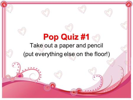Pop Quiz #1 Take out a paper and pencil (put everything else on the floor!)
