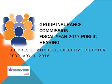 GROUP INSURANCE COMMISSION FISCAL YEAR 2017 PUBLIC HEARING DOLORES L. MITCHELL, EXECUTIVE DIRECTOR FEBRUARY 3, 2016.