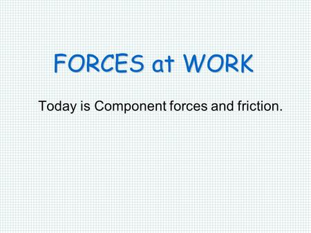 FORCES at WORK Today is Component forces and friction.